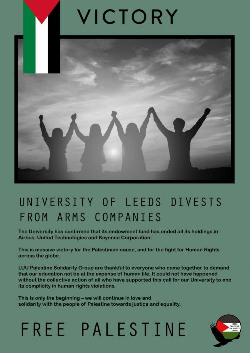 Green poster, with photo of outline of people holding hands raised up, in black and white. The top of the poster has a Palestinian flag placed vertically with 'Victory' written in black caps in the centre. Below the photo there is a body of text with a heading 'University of Leeds Divests from Arms Companies'. At the bottom of the poster in big black caps, 'Free Palestine' is written across the bottom and the Leeds Palestine Student Group logo is placed in the right hand corner.