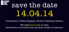 White and Yellow text on black background reads: Save the date, 14/04/14, University of West England, Bristol Parkway Station. We need your help to stop repression of protest and the arms trade on campus